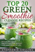 Top 20 Green Smoothie Cleanse Recipes: Detox Delicious Smoothie for Weight Loss and Healthy Life + 5 recipes (free bonus)