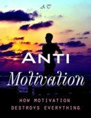 ANTI-Motivation: How motivation destroys everything