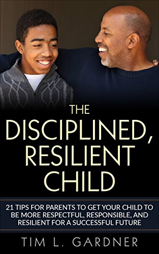 The Disciplined, Resilient Child: 21 Tips For Parents to Get Your Child to be More Respectful, Responsible, and Resilient for a Successful Future