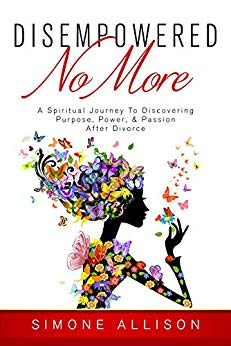 Disempowered No More : A Spiritual Journey to Discovering Purpose, Power, & Passion After Divorce