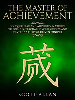 The Master of Achievement: Conquer Fear and Adversity, Maximize Big Goals, Supercharge Your Success and Develop a Purpose Driven Mindset