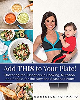 Add THIS to Your Plate! : Mastering the Essentials in Cooking, Nutrition, and Fitness for the New and Seasoned Mom