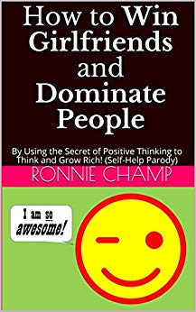 How to Win Girlfriends and Dominate People (Self-Help Parody) by Ronnie Champ