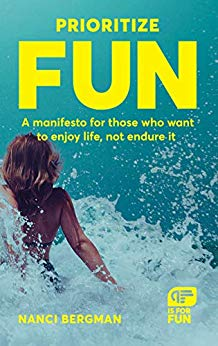Prioritize Fun: A manifesto for those who want to enjoy life, not endure it by Nanci Bergman