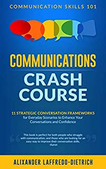 Communications Crash Course: 11 Strategic Conversation Frameworks for Everyday Scenarios to Enhance Your Conversations and Confidence
