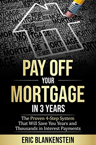 PAY OFF YOUR MORTGAGE IN 3 YEARS:The 4-Step System That Will Save You Years and Thousands in Interest Payments by Eric Blankenstein