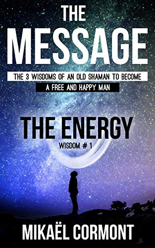 The Message : The 3 wisdoms of an old shaman (Book 1 - The Human Spiritual Energy)