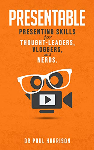 Presentable: Presenting Skills for Thought-Leaders, Vloggers, and Nerds.