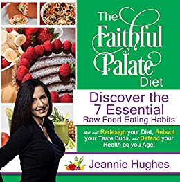 The Faithful Palate Diet: Discover the 7 Essential Raw Food Eating Habits that will Redesign Your Diet, Reboot your Taste Buds, and Defend your Health as you Age!