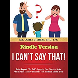 """I Can't Say That!: Going Beyond """"The Talk"""": Equipping Your Children to Make Choices About Sexuality and Gender From a Biblical Sexual Ethic"""