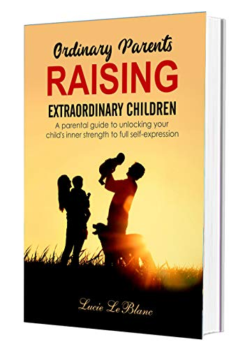 Ordinary Parents Raising Extraordinary Children: A Parental Guide to Unlocking Your Child's Inner Strength to Full Self-Expression (Book 1 of 2)