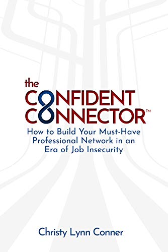 The Confident Connector™: How to Build Your Must-Have Professional Network in an Era of Job Insecurity