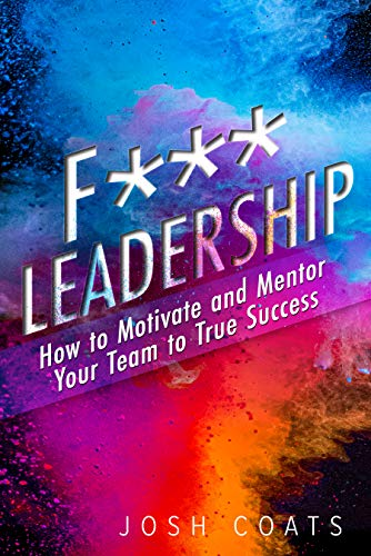 F*** Leadership: How to Motivate and Mentor Your Team to True Success