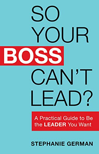 So Your Boss Can't Lead? A Practical Guide to Be the Leader You Want