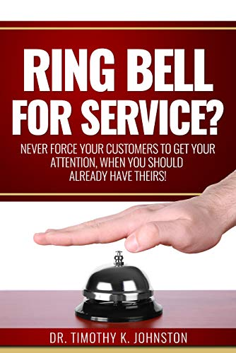 Ring Bell for Service?: Never Force Your Customers to Get Your Attention, When You Should Already Have Theirs!