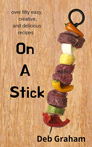 On A Stick: over 50 easy, creative, and delicious recipes