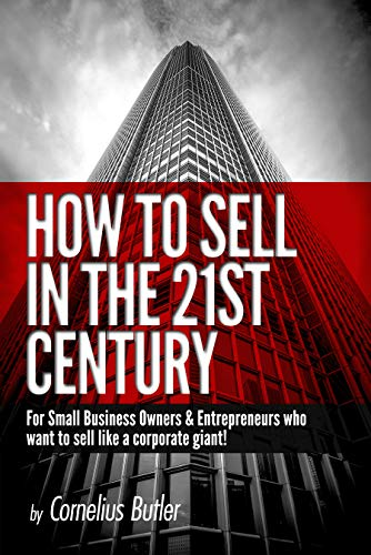 How to Sell in the 21st Century : For Small Business Owners & Entrepreneurs Who Want to Sell Like a Corporate Giant!