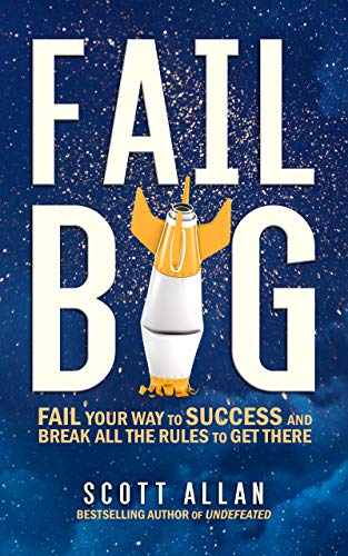 Fail Big: Fail Your Way to Success and Break All the Rules to Get There