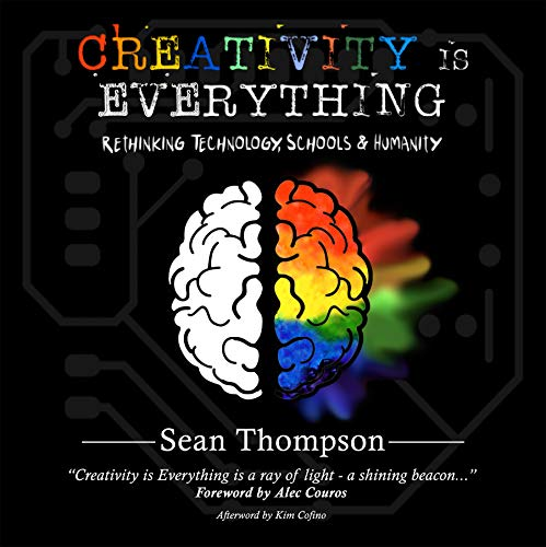 Creativity is Everything: Rethinking Technology, Schools & Humanity