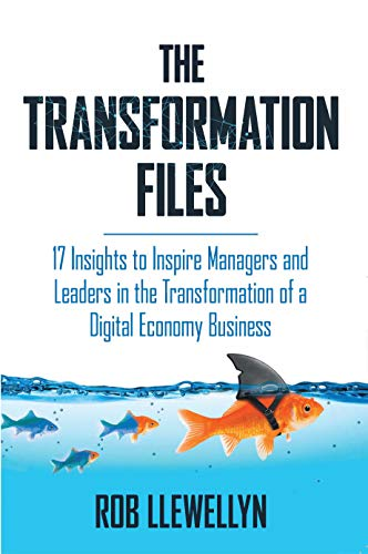 The Transformation Files: 17 Insights to Inspire Managers and Leaders in the Transformation of a Digital Economy Business