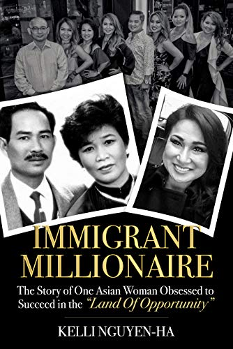 Immigrant Millionaire : The Story of One Asian Woman Obsessed to Succeed in the Land of Opportunity