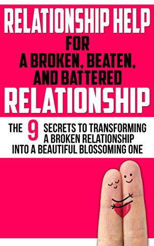 Relationship Help For a Broken, Beaten, and Battered Relationship: The 9 Secrets to Transforming a Broken Relationship Into a Beautiful, Blossoming One