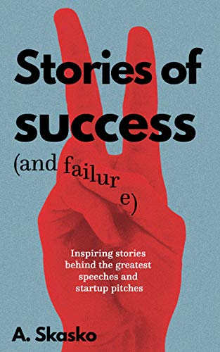 Stories of Success (and Failure): Inspiring Stories Behind the Greatest Speeches and Startup Pitches