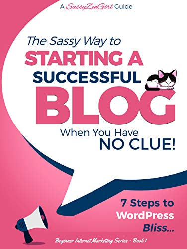 The Sassy Way To Starting A Successful Blog When You Have NO CLUE! - 7 Steps To WordPress Bliss...