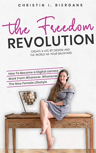 The Freedom Revolution - A Guide To Creating Your Authentic Digital Nomad Empire: Create a life by design and the world as your backyard