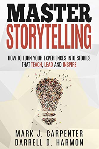 Master Storytelling: How to Turn Your Experiences into Stories that Teach, Lead, and Inspire