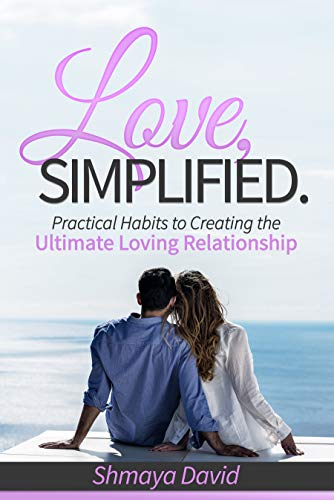 Love, Simplified : Practical Habits to Creating the Ultimate Loving Relationship