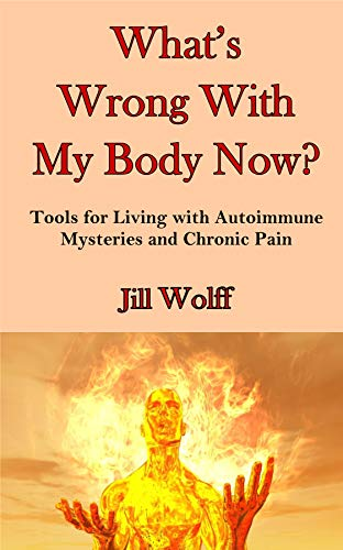 What's Wrong With My Body Now? Tools for Living with Autoimmune Mysteries and Chronic Pain