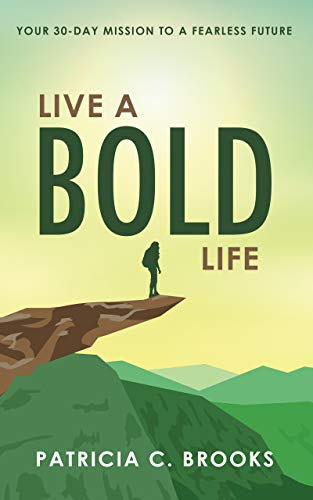 Live a Bold Life: Your 30-day Mission to a Fearless Future by Patricia Brooks