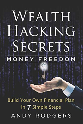 Wealth Hacking Secrets - An Underground Guide to Money Freedom: Build Your Own Financial Plan in 7 Simple Steps