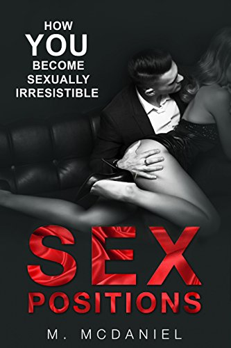 Sex Positions: How YOU Become Sexually Irresistible (Sex Positions, Sex Positions Advanced, Sex Position with Pictures, Sex Positions Book, Sex Guide, Sex Tips, Sex Techniques)