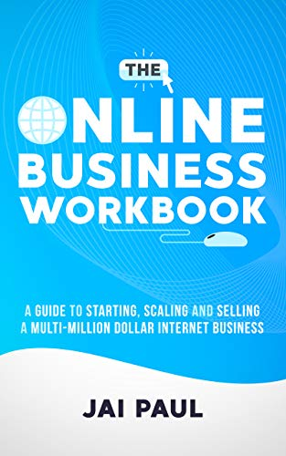 The Online Business Workbook: A Guide To Starting, Scaling And Selling A Multi-Million Dollar Internet Business