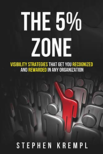 The 5% Zone: Visibility Strategies that Get you Recognized and Rewarded in Any Organization