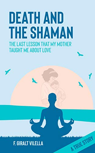 Death and the Shaman: The Last Lesson My Mother Taught Me About Love (A True Story)