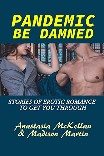 Pandemic Be Damned: Stories of Erotic Romance to Get You Through by [Madison Martin, Anastasia McKellan] Pandemic Be Damned: Stories of Erotic Romance to Get You Through