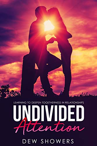 UNDIVIDED ATTENTION: Learning To Deepen Togetherness In Your Relationship