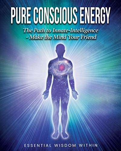 Pure Conscious Energy: The Path to Innate-Intelligence ~ Make the Mind Your Friend