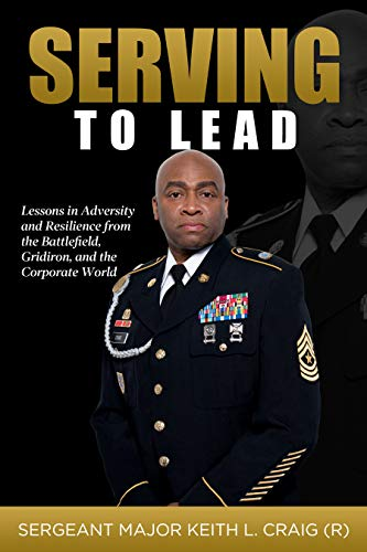 Serving To Lead: Lessons in Adversity and Resilience from the Battlefield, Gridiron, and the Corporate World