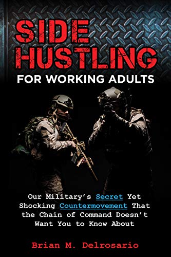 Side Hustling for Working Adults : Our Military's Secret Yet Shocking Countermovement that the Chain of Command Doesn't Want You to Know About