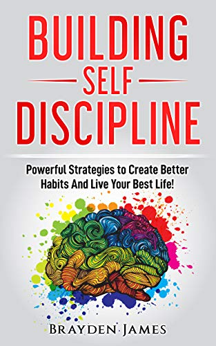 Building Self Discipline: Powerful Strategies to Create Better Habits And Live Your Best Life!