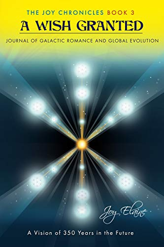 A Wish Granted: Journal of Galactic Romance and Global Evolution (The Joy Chronicles Book 3)