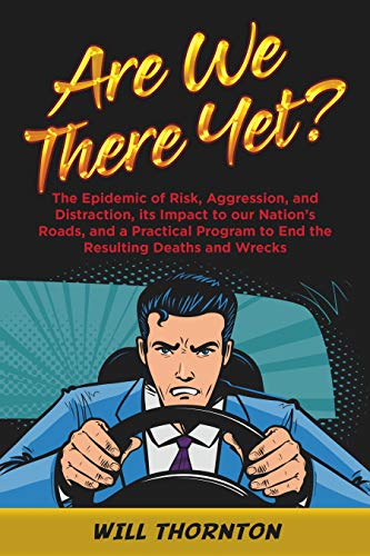 Are We There Yet?: The Epidemic of Risk, Aggression, and Distraction, it's Impact to our Nation's Roads, and a Practical Program to End the Resulting Deaths and Wrecks