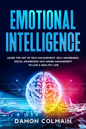 Emotional intelligenge: Learn the art of self-management, self-awareness, social awareness and anger management to Live a Healthy Life