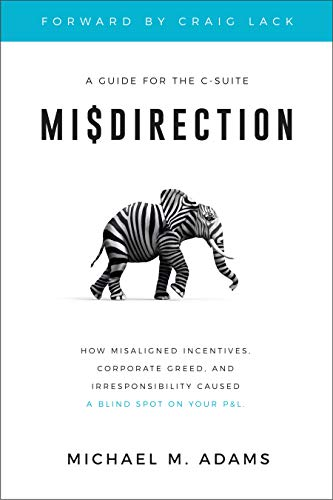 Misdirection: How Misaligned Incentives, Corporate Greed and Irresponsibility Caused a Blind Spot on Your P&L