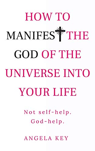 How to Manifest the God of the Universe Into Your Life: Not self-help. God-help.