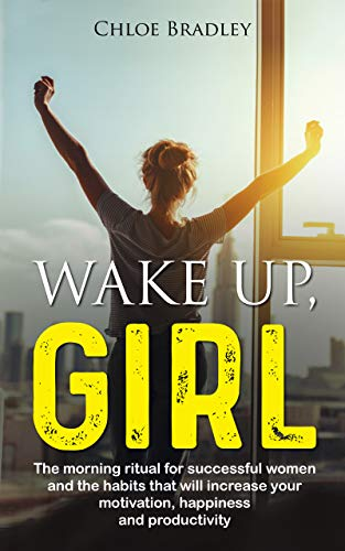 Wake up girl: The morning ritual for successful women and the habits that will increase your motivation, happiness, and productivity